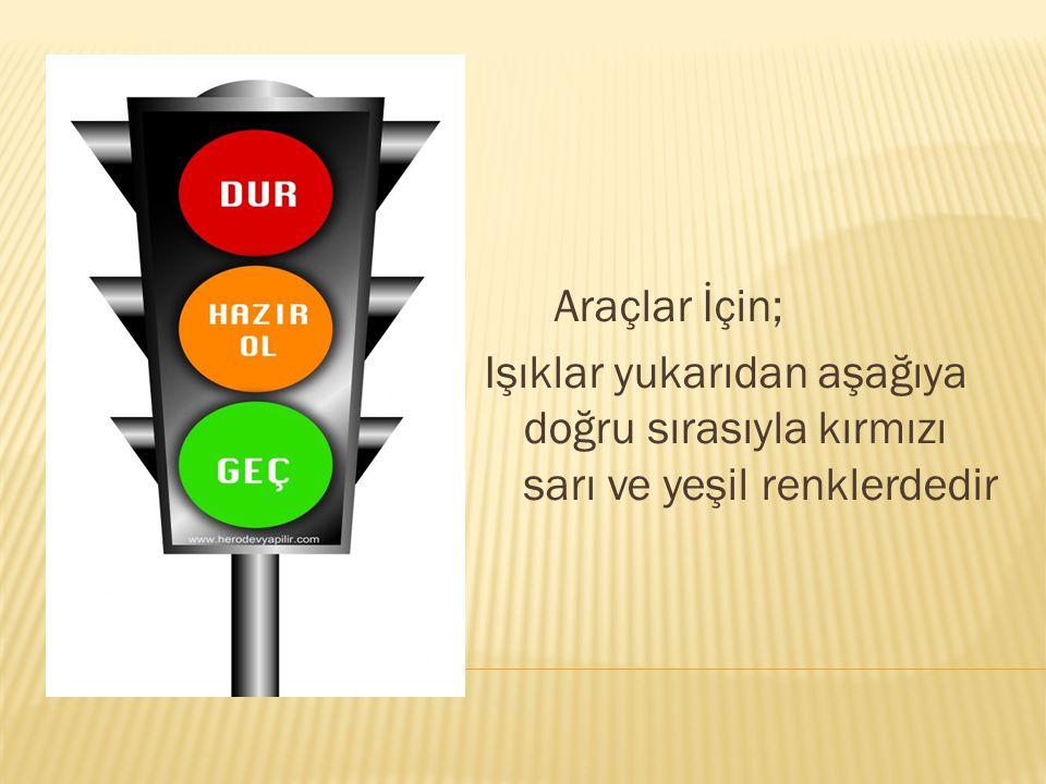 Araçlar İçin; Işıklar yukarıdan aşağıya doğru sırasıyla kırmızı sarı ve yeşil renklerdedir