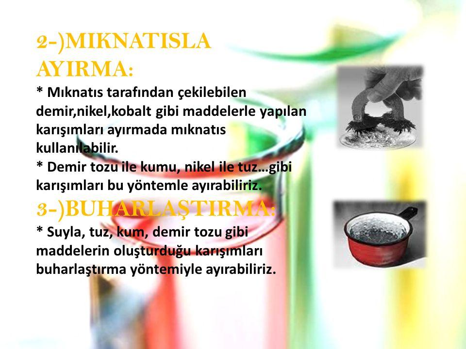 2-)MIKNATISLA AYIRMA: * Mıknatıs tarafından çekilebilen demir,nikel,kobalt gibi maddelerle yapılan karışımları ayırmada mıknatıs kullanılabilir.