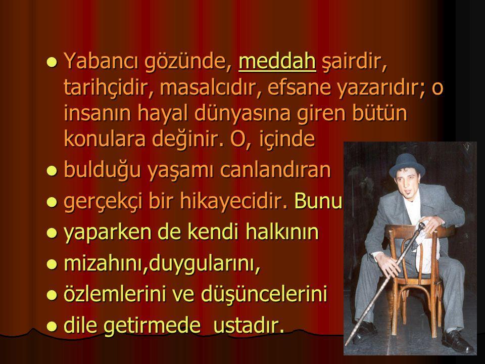 Yabancı gözünde, meddah şairdir, tarihçidir, masalcıdır, efsane yazarıdır; o insanın hayal dünyasına giren bütün konulara değinir. O, içinde