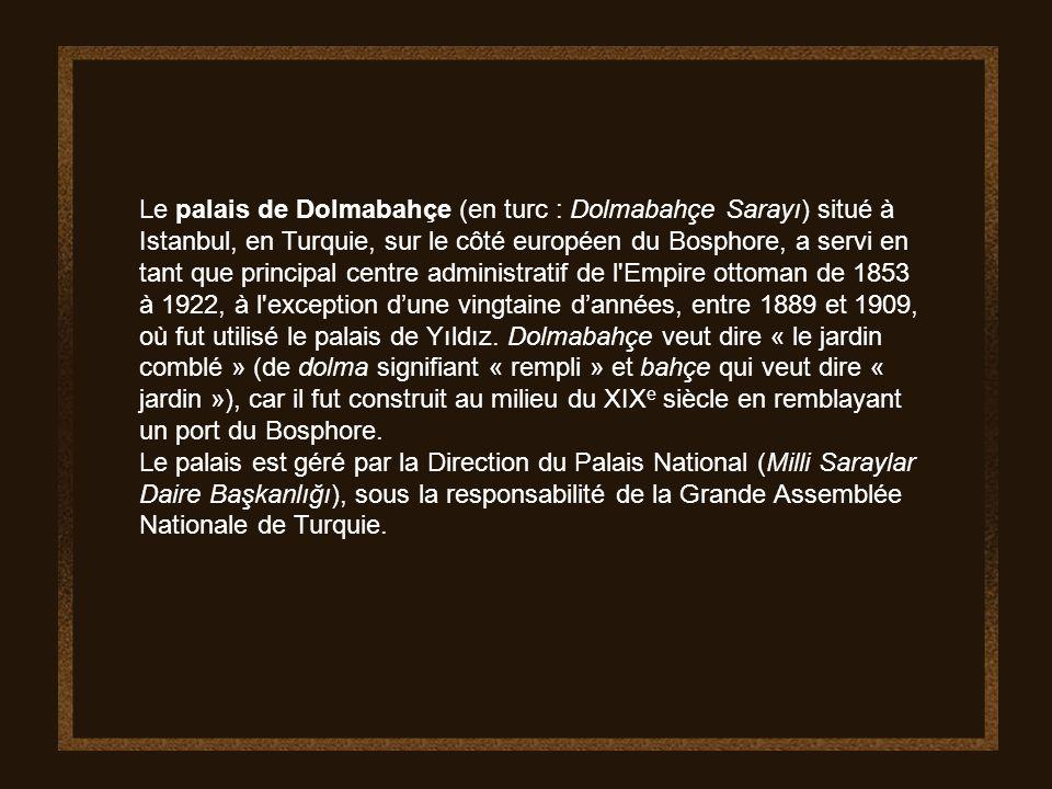 Le palais de Dolmabahçe (en turc : Dolmabahçe Sarayı) situé à Istanbul, en Turquie, sur le côté européen du Bosphore, a servi en tant que principal centre administratif de l Empire ottoman de 1853 à 1922, à l exception d'une vingtaine d'années, entre 1889 et 1909, où fut utilisé le palais de Yıldız. Dolmabahçe veut dire « le jardin comblé » (de dolma signifiant « rempli » et bahçe qui veut dire « jardin »), car il fut construit au milieu du XIXe siècle en remblayant un port du Bosphore.