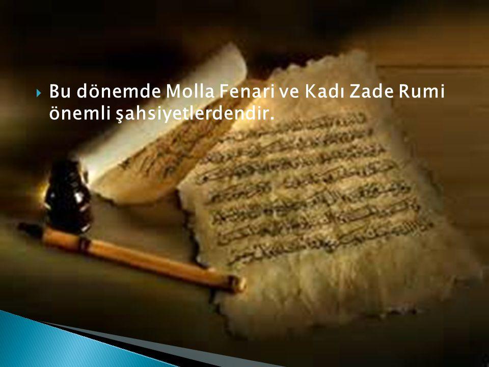 Bu dönemde Molla Fenari ve Kadı Zade Rumi önemli şahsiyetlerdendir.