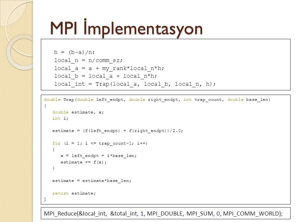 MPI İmplementasyon h = (b-a)/n; local_n = n/comm_sz; local_a = a + my_rank*local_n*h; local_b = local_a + local_n*h;