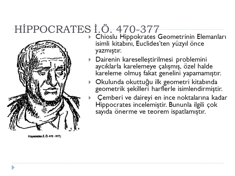 HİPPOCRATES İ.Ö. 470-377 Chioslu Hippokrates Geometrinin Elemanları isimli kitabını, Euclides'ten yüzyıl önce yazmıştır.