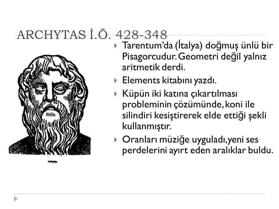 ARCHYTAS İ.Ö. 428-348 Tarentum'da (İtalya) doğmuş ünlü bir Pisagorcudur. Geometri değil yalnız aritmetik derdi.