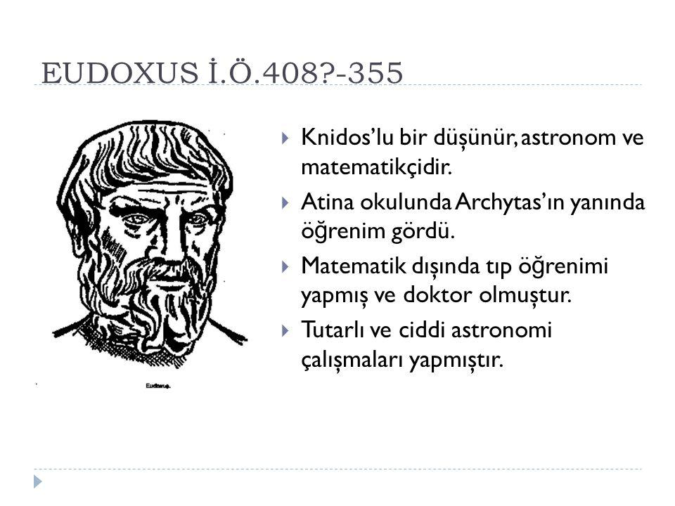 EUDOXUS İ.Ö.408 -355 Knidos'lu bir düşünür, astronom ve matematikçidir. Atina okulunda Archytas'ın yanında öğrenim gördü.