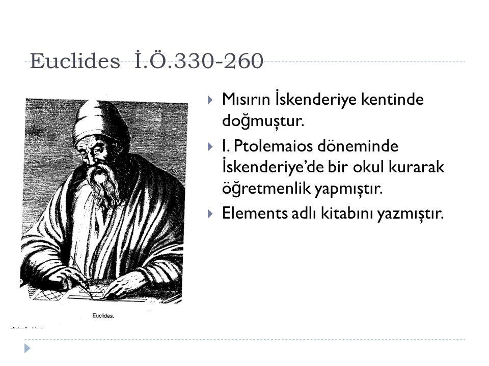 Euclides İ.Ö.330-260 Mısırın İskenderiye kentinde doğmuştur.