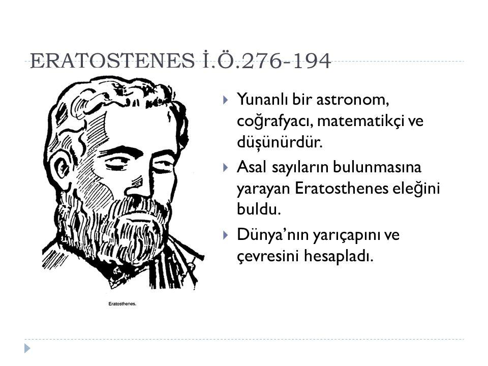 ERATOSTENES İ.Ö.276-194 Yunanlı bir astronom, coğrafyacı, matematikçi ve düşünürdür.