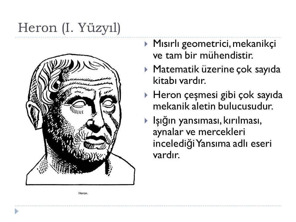 Heron (I. Yüzyıl) Mısırlı geometrici, mekanikçi ve tam bir mühendistir. Matematik üzerine çok sayıda kitabı vardır.