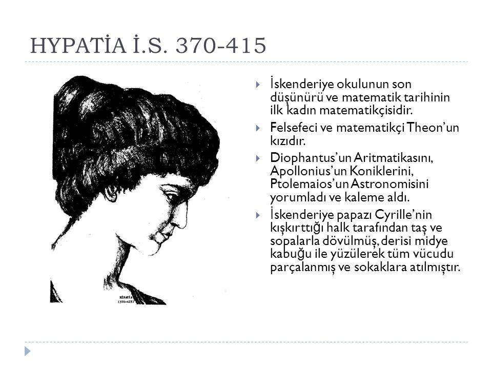 HYPATİA İ.S. 370-415 İskenderiye okulunun son düşünürü ve matematik tarihinin ilk kadın matematikçisidir.