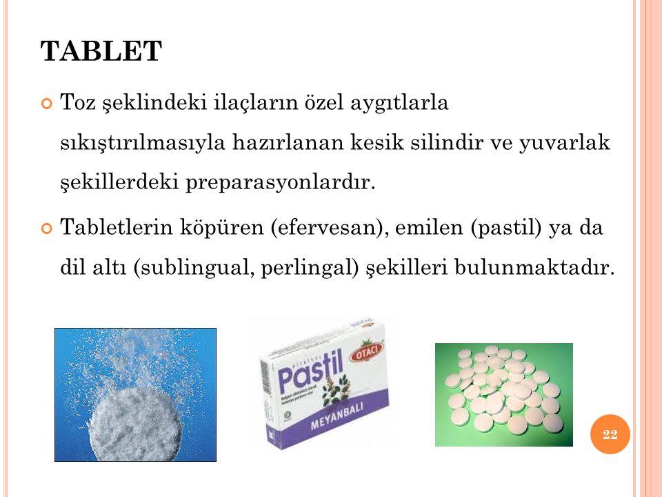 TABLET Toz şeklindeki ilaçların özel aygıtlarla sıkıştırılmasıyla hazırlanan kesik silindir ve yuvarlak şekillerdeki preparasyonlardır.