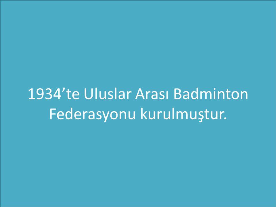 1934'te Uluslar Arası Badminton Federasyonu kurulmuştur.
