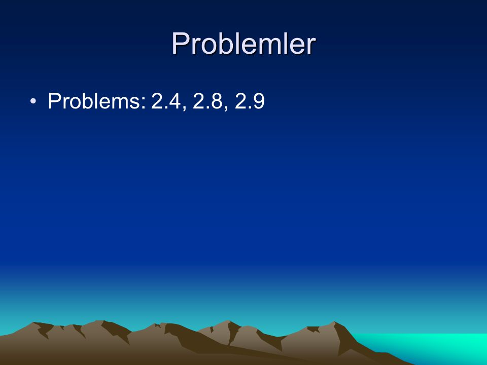 Problemler Problems: 2.4, 2.8, 2.9
