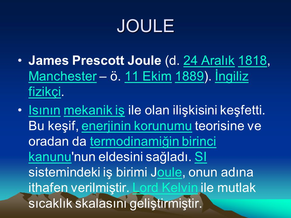JOULE James Prescott Joule (d. 24 Aralık 1818, Manchester – ö. 11 Ekim 1889). İngiliz fizikçi.