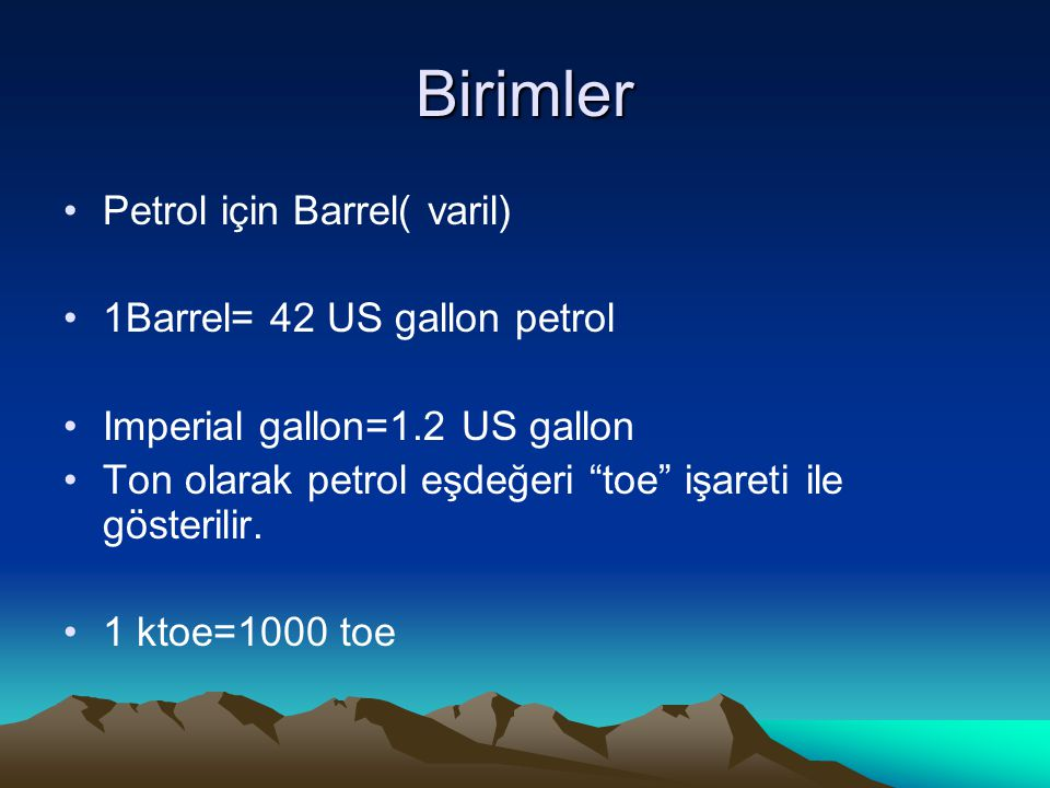 Birimler Petrol için Barrel( varil) 1Barrel= 42 US gallon petrol