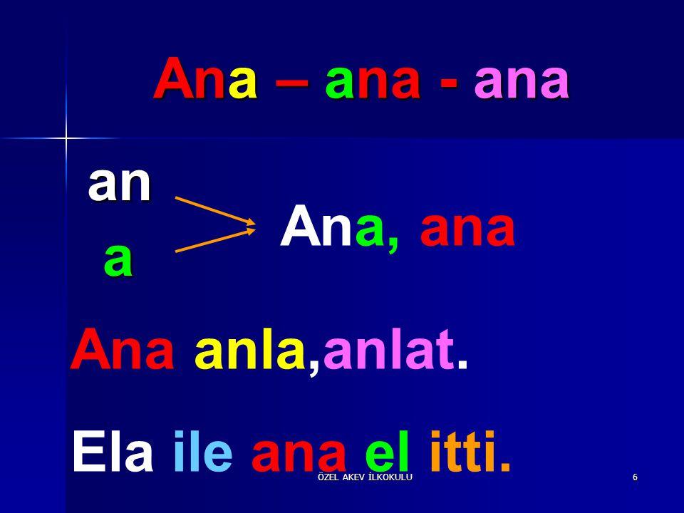 Ana – ana - ana an a Ana, ana Ana anla,anlat. Ela ile ana el itti.