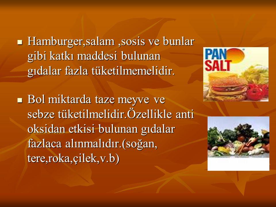 Hamburger,salam ,sosis ve bunlar gibi katkı maddesi bulunan gıdalar fazla tüketilmemelidir.