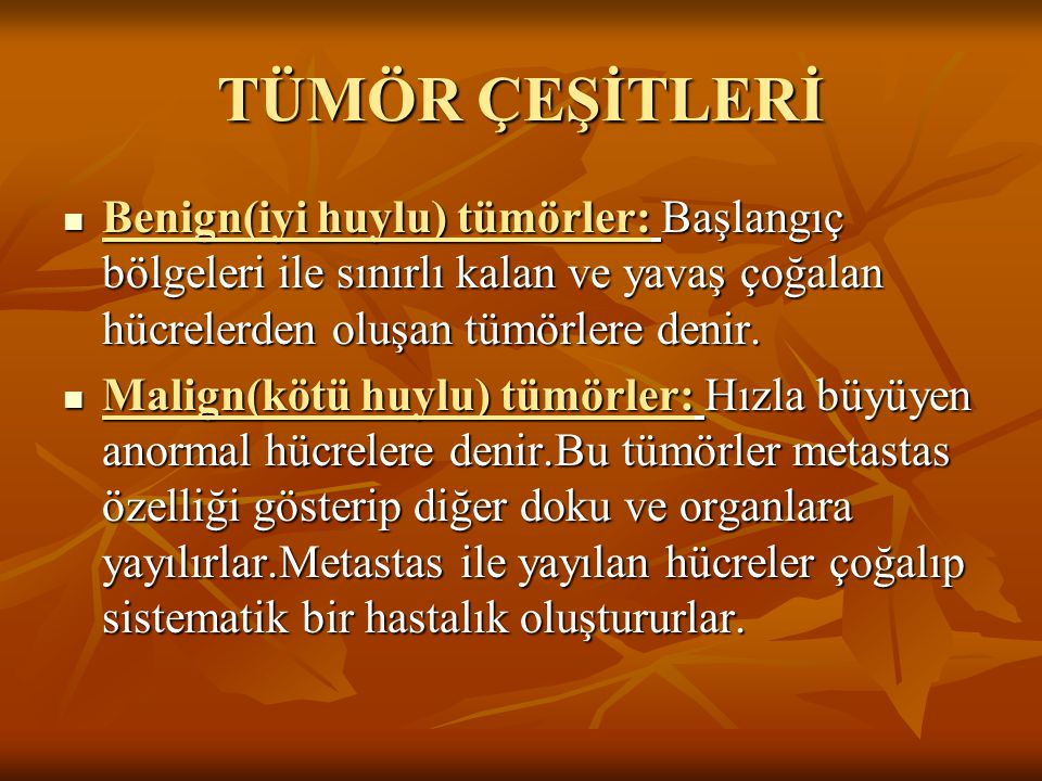 TÜMÖR ÇEŞİTLERİ Benign(iyi huylu) tümörler: Başlangıç bölgeleri ile sınırlı kalan ve yavaş çoğalan hücrelerden oluşan tümörlere denir.