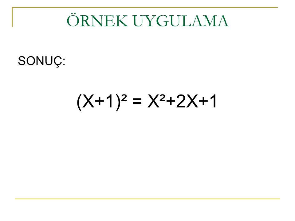 ÖRNEK UYGULAMA SONUÇ: (X+1)² = X²+2X+1