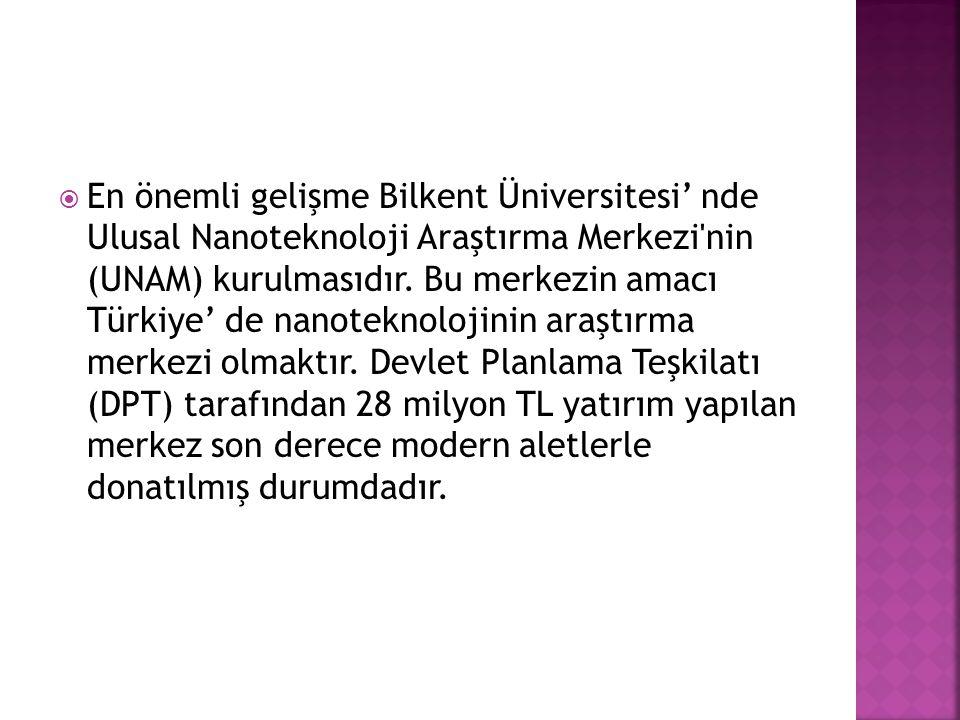 En önemli gelişme Bilkent Üniversitesi' nde Ulusal Nanoteknoloji Araştırma Merkezi nin (UNAM) kurulmasıdır.