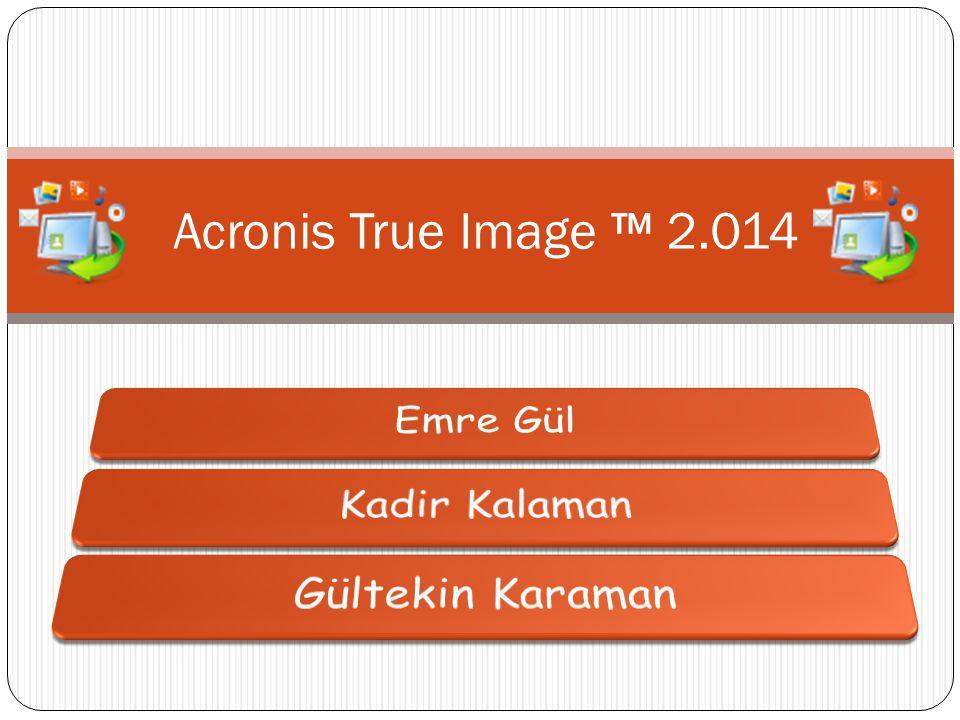 Acronis True Image ™ 2.014 Emre Gül Kadir Kalaman Gültekin Karaman