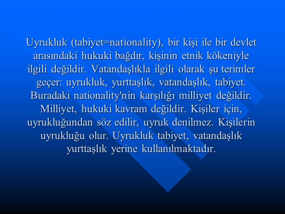 Uyrukluk (tabiyet=nationality), bir kişi ile bir devlet arasındaki hukuki bağdır, kişinin etnik kökeniyle ilgili değildir.