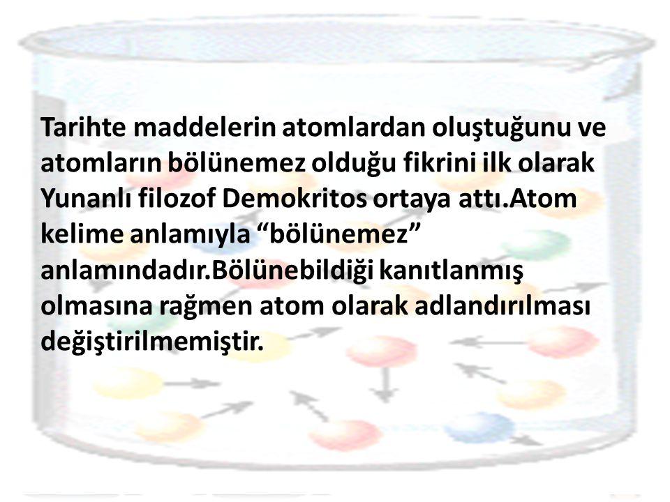 Tarihte maddelerin atomlardan oluştuğunu ve atomların bölünemez olduğu fikrini ilk olarak Yunanlı filozof Demokritos ortaya attı.Atom kelime anlamıyla bölünemez anlamındadır.Bölünebildiği kanıtlanmış olmasına rağmen atom olarak adlandırılması değiştirilmemiştir.