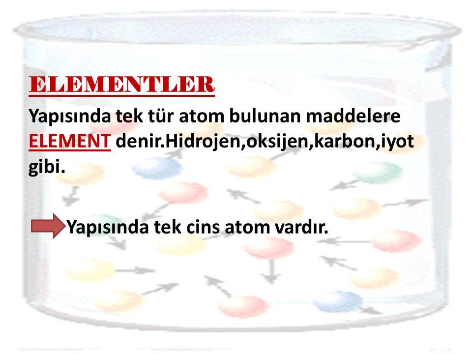 ELEMENTLER Yapısında tek tür atom bulunan maddelere ELEMENT denir