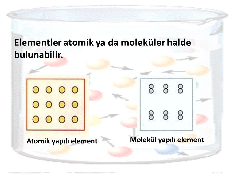 Elementler atomik ya da moleküler halde bulunabilir.