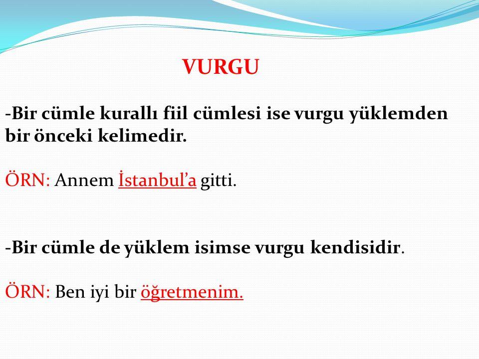 VURGU -Bir cümle kurallı fiil cümlesi ise vurgu yüklemden bir önceki kelimedir. ÖRN: Annem İstanbul'a gitti.