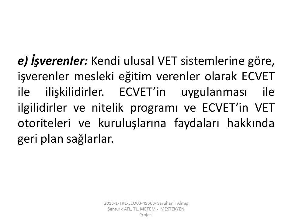 e) İşverenler: Kendi ulusal VET sistemlerine göre, işverenler mesleki eğitim verenler olarak ECVET ile ilişkilidirler. ECVET'in uygulanması ile ilgilidirler ve nitelik programı ve ECVET'in VET otoriteleri ve kuruluşlarına faydaları hakkında geri plan sağlarlar.