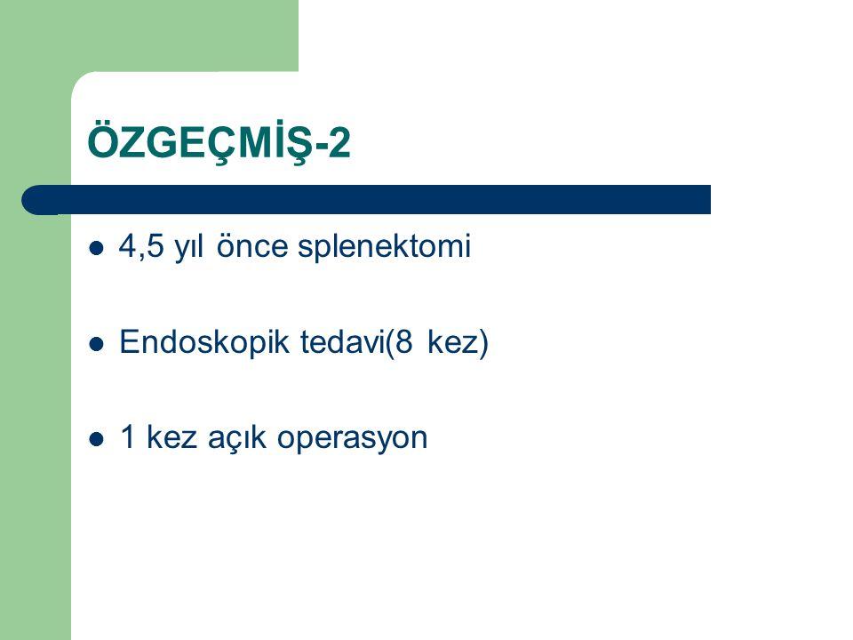 ÖZGEÇMİŞ-2 4,5 yıl önce splenektomi Endoskopik tedavi(8 kez)