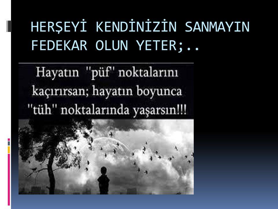 HERŞEYİ KENDİNİZİN SANMAYIN FEDEKAR OLUN YETER;..