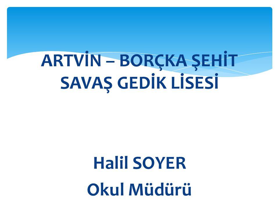 ARTVİN – BORÇKA ŞEHİT SAVAŞ GEDİK LİSESİ Halil SOYER Okul Müdürü