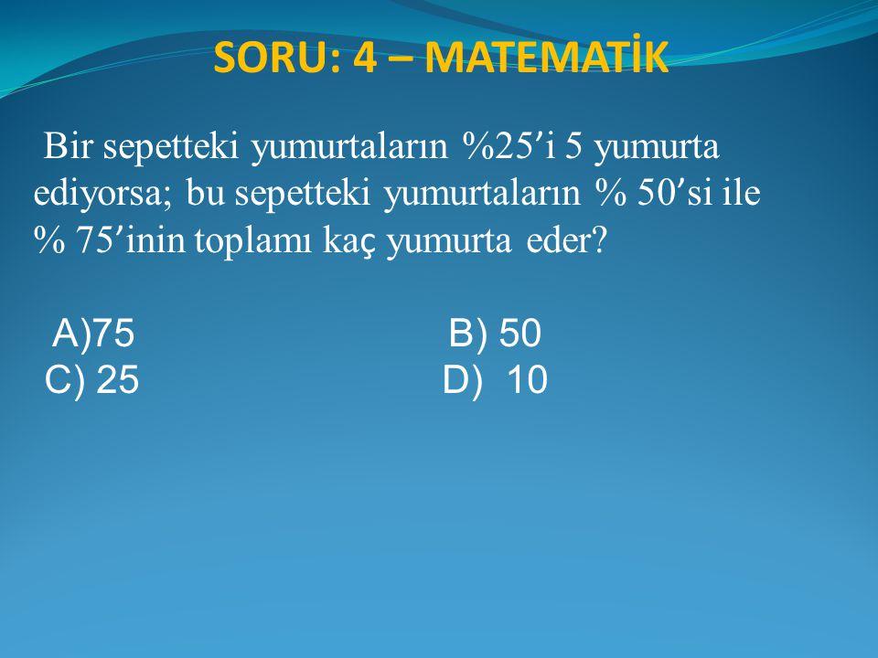 SORU: 4 – MATEMATİK Bir sepetteki yumurtaların %25'i 5 yumurta ediyorsa; bu sepetteki yumurtaların % 50'si ile.