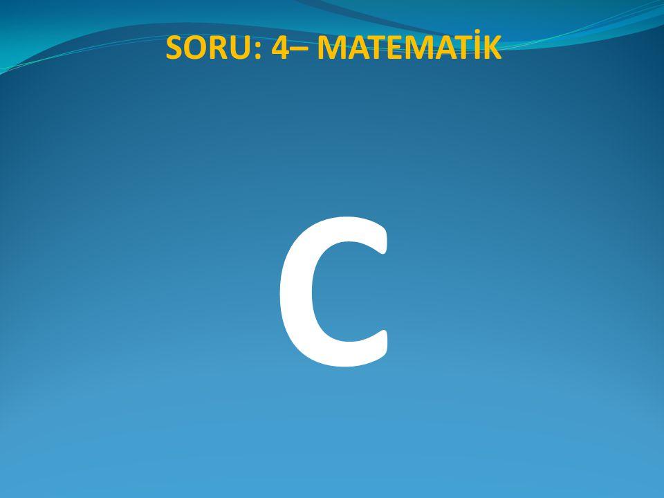 SORU: 4– MATEMATİK C