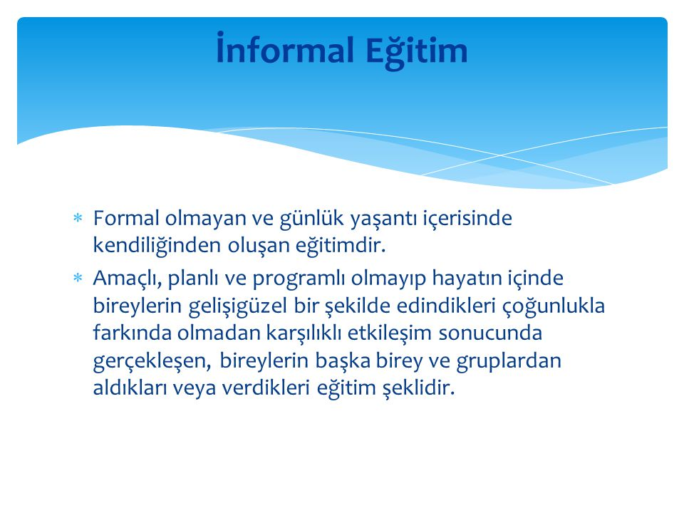 İnformal Eğitim Formal olmayan ve günlük yaşantı içerisinde kendiliğinden oluşan eğitimdir.