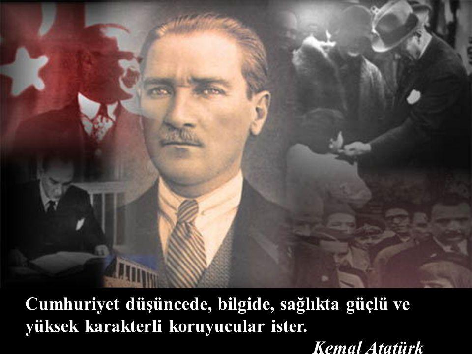Cumhuriyet düşüncede, bilgide, sağlıkta güçlü ve yüksek karakterli koruyucular ister. Kemal Atatürk