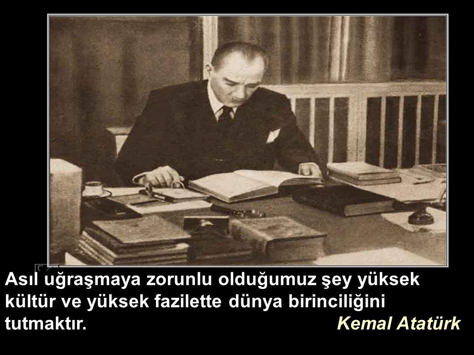 Asıl uğraşmaya zorunlu olduğumuz şey yüksek kültür ve yüksek fazilette dünya birinciliğini tutmaktır. Kemal Atatürk