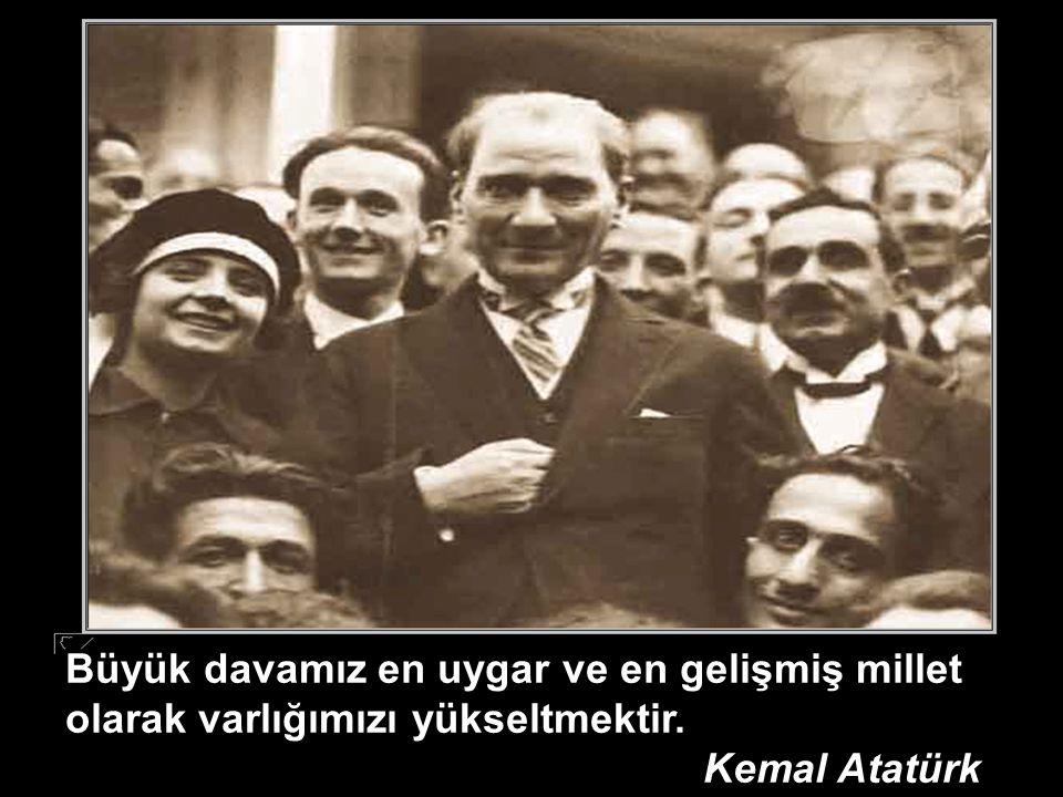 Büyük davamız en uygar ve en gelişmiş millet olarak varlığımızı yükseltmektir. Kemal Atatürk
