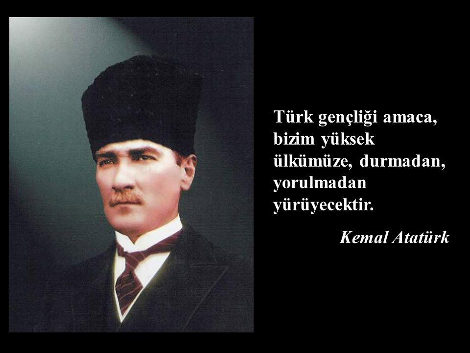 Türk gençliği amaca, bizim yüksek ülkümüze, durmadan, yorulmadan yürüyecektir.