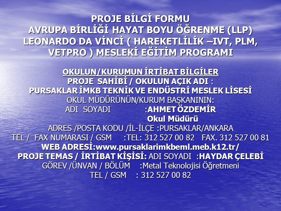 PROJE BİLGİ FORMU AVRUPA BİRLİĞİ HAYAT BOYU ÖĞRENME (LLP) LEONARDO DA VİNCİ ( HAREKETLİLİK –IVT, PLM, VETPRO ) MESLEKİ EĞİTİM PROGRAMI OKULUN/KURUMUN İRTİBAT BİLGİLER PROJE SAHİBİ / OKULUN AÇIK ADI : PURSAKLAR İMKB TEKNİK VE ENDÜSTRİ MESLEK LİSESİ OKUL MÜDÜRÜNÜN/KURUM BAŞKANININ: ADI SOYADI :AHMET ÖZDEMİR Okul Müdürü ADRES /POSTA KODU /İL-İLÇE :PURSAKLAR/ANKARA TEL / FAX NUMARASI / GSM :TEL: 312 527 00 82 FAX.