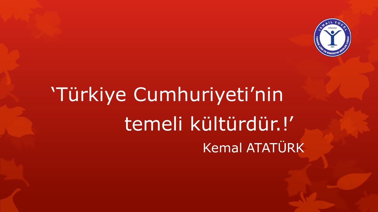 'Türkiye Cumhuriyeti'nin temeli kültürdür.!'