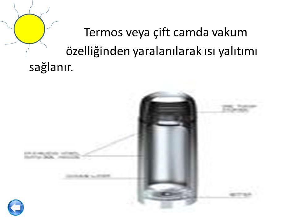 Termos veya çift camda vakum özelliğinden yaralanılarak ısı yalıtımı sağlanır.