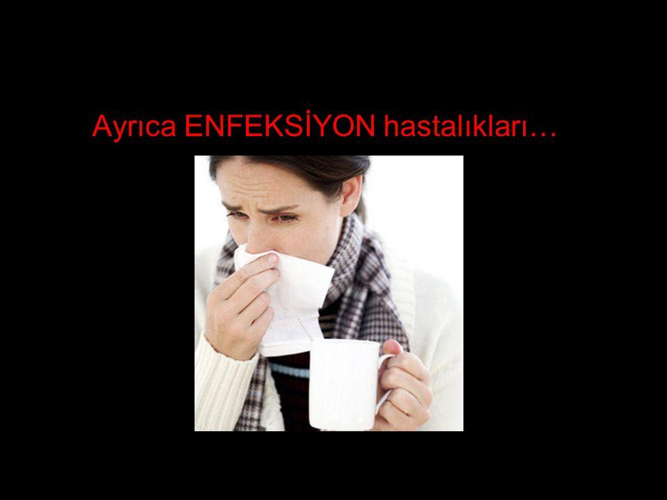 Ayrıca ENFEKSİYON hastalıkları…