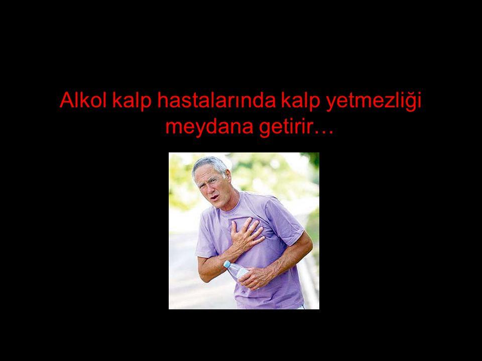 Alkol kalp hastalarında kalp yetmezliği meydana getirir…