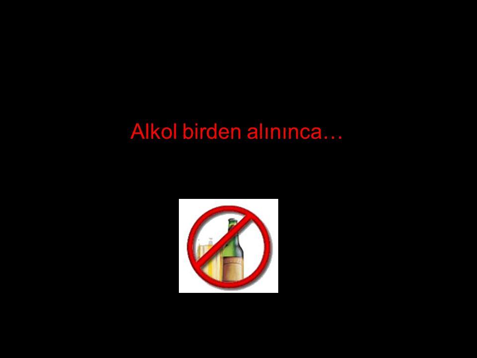 Alkol birden alınınca…