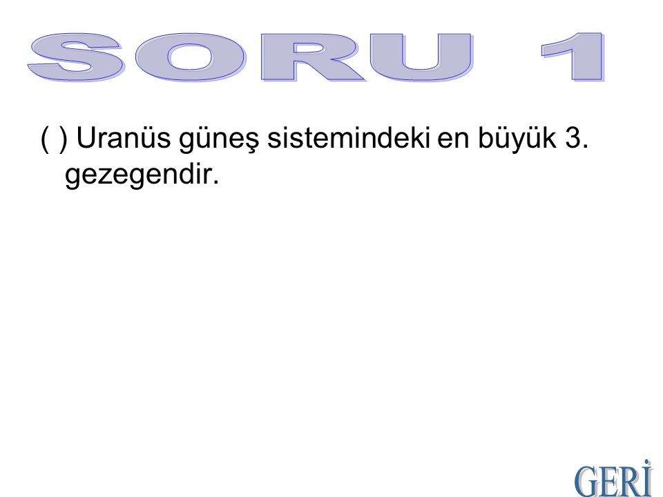 SORU 1 ( ) Uranüs güneş sistemindeki en büyük 3. gezegendir. GERİ