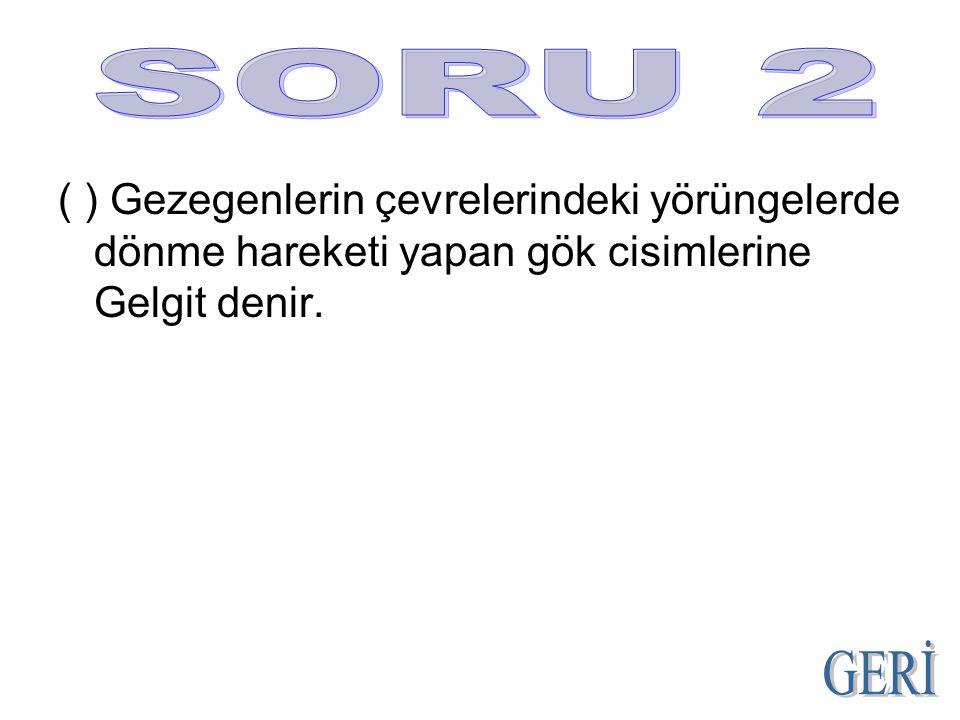 SORU 2 ( ) Gezegenlerin çevrelerindeki yörüngelerde dönme hareketi yapan gök cisimlerine Gelgit denir.