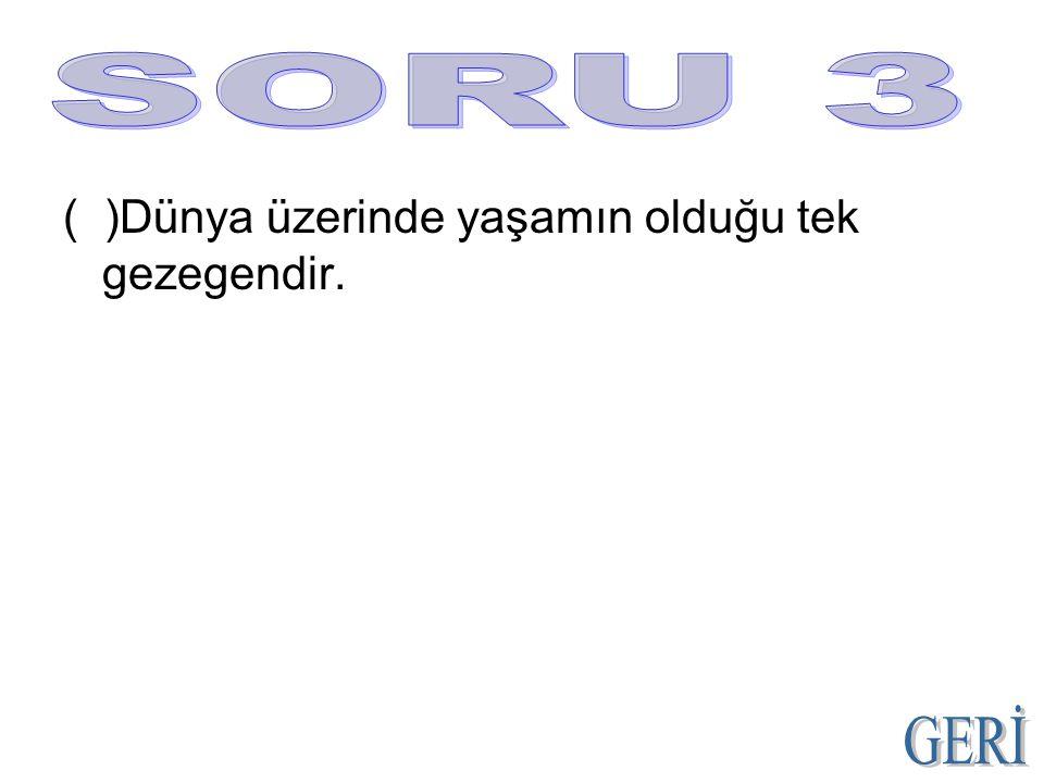 SORU 3 ( )Dünya üzerinde yaşamın olduğu tek gezegendir. GERİ