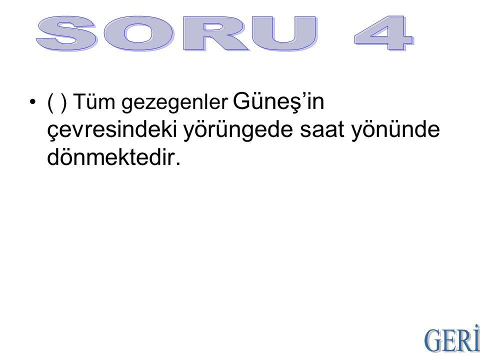 SORU 4 ( ) Tüm gezegenler Güneş'in çevresindeki yörüngede saat yönünde dönmektedir. GERİ